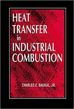 Heat Transfer in Industrial Combustion by Charles E. Baukal